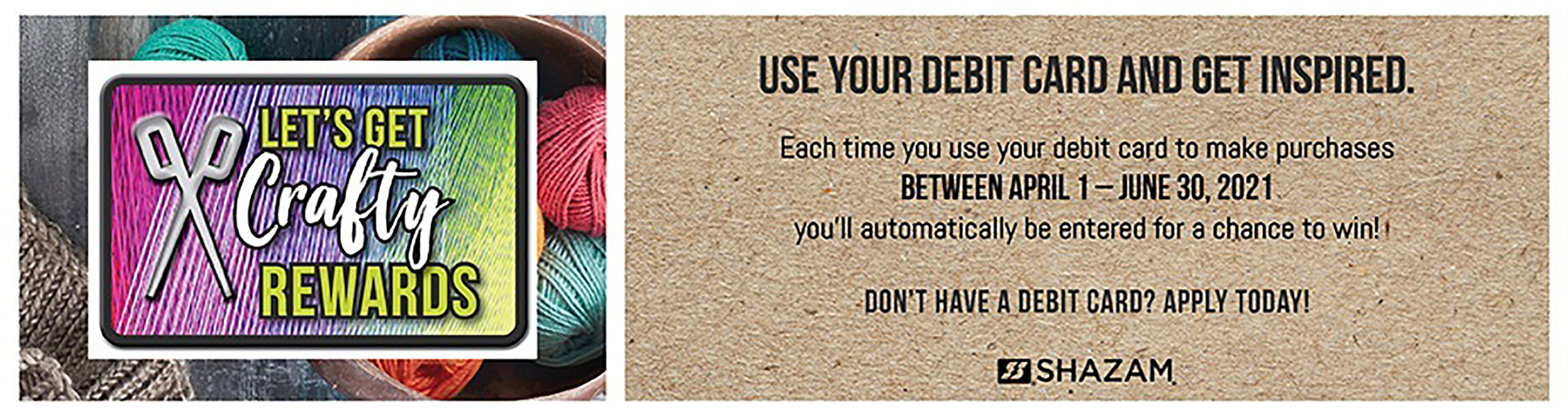 Let's Get Crafty Rewards. Each time you use your debit card to make purchases between April 1 - June 30, 2021 you'll automatically be entered for a chance to win! Contact us for more information. Shazam.