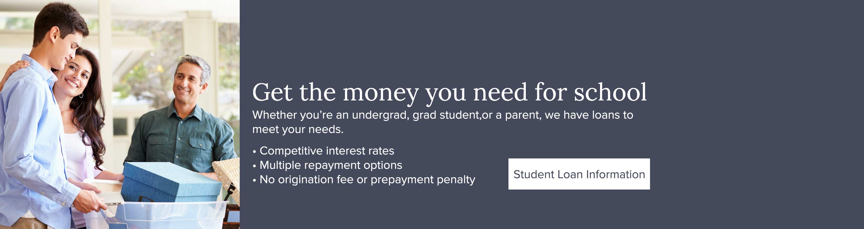 Get the money you need for school. Whether you're an undergrad, grad student,or a parent, we have loans to meet your needs. Competitive interest rates, Multiple repayment options, No origination fee or prepayment penalty. Student Loan Information