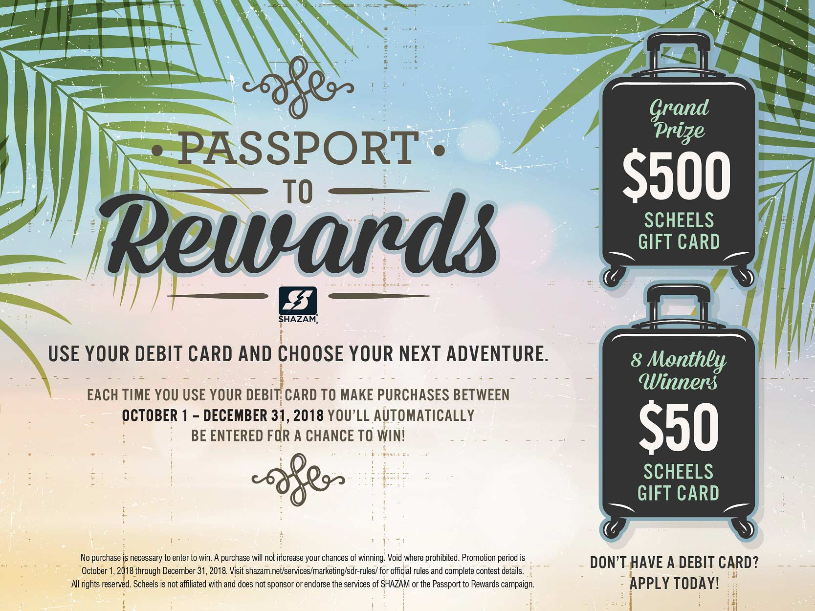 Shazam Passport to Rewards. Use your debit card and choose your next adventure. Each time you use your debit card to make purchases between October 1 and December 31, 2018, you'll automatically be entered for a chance to win! Grand prize $500 Scheels gift card. 8 Monthly winners $50 Scheels gift card.